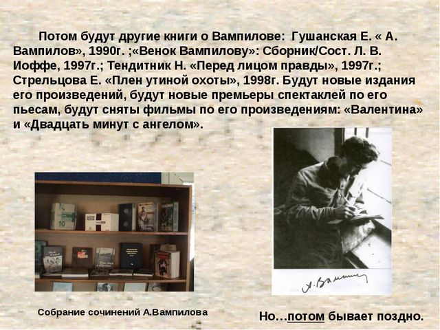 Потом будут другие книги о Вампилове: Гушанская Е. « А. Вампилов», 1990г. ;«...