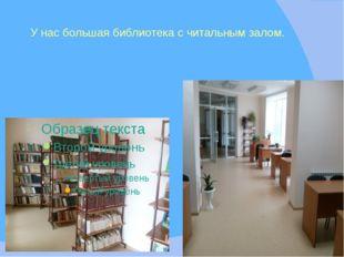 У нас большая библиотека с читальным залом.