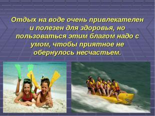 Отдых на воде очень привлекателен и полезен для здоровья, но пользоваться эти