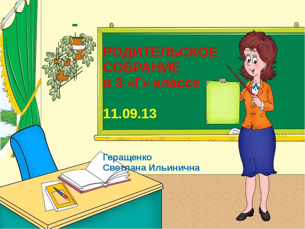 РОДИТЕЛЬСКОЕ СОБРАНИЕ в 3 «Г» классе 11.09.13 Геращенко Светлана Ильинична