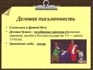 Деловая письменность Сложилась в Древней Руси Деловые бумаги – челобитные гра