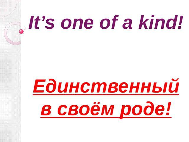 It's one of a kind! Единственный в своём роде!