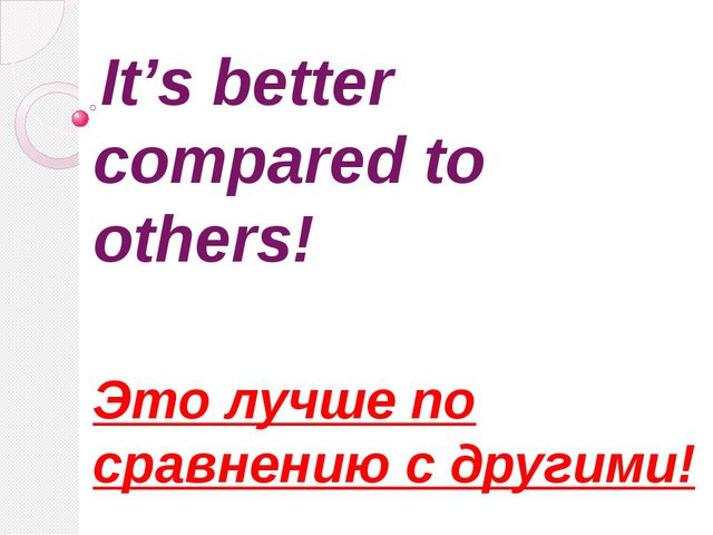 It's better compared to others! Это лучше по сравнению с другими!
