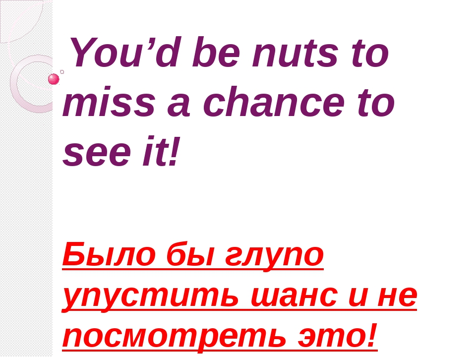 You'd be nuts to miss a chance to see it! Было бы глупо упустить шанс и не п...