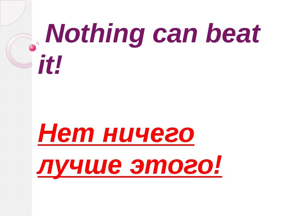 Nothing can beat it! Нет ничего лучше этого!