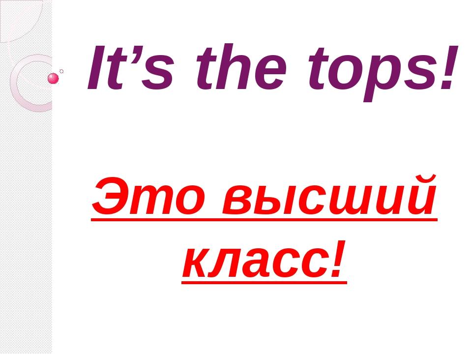 It's the tops! Это высший класс!