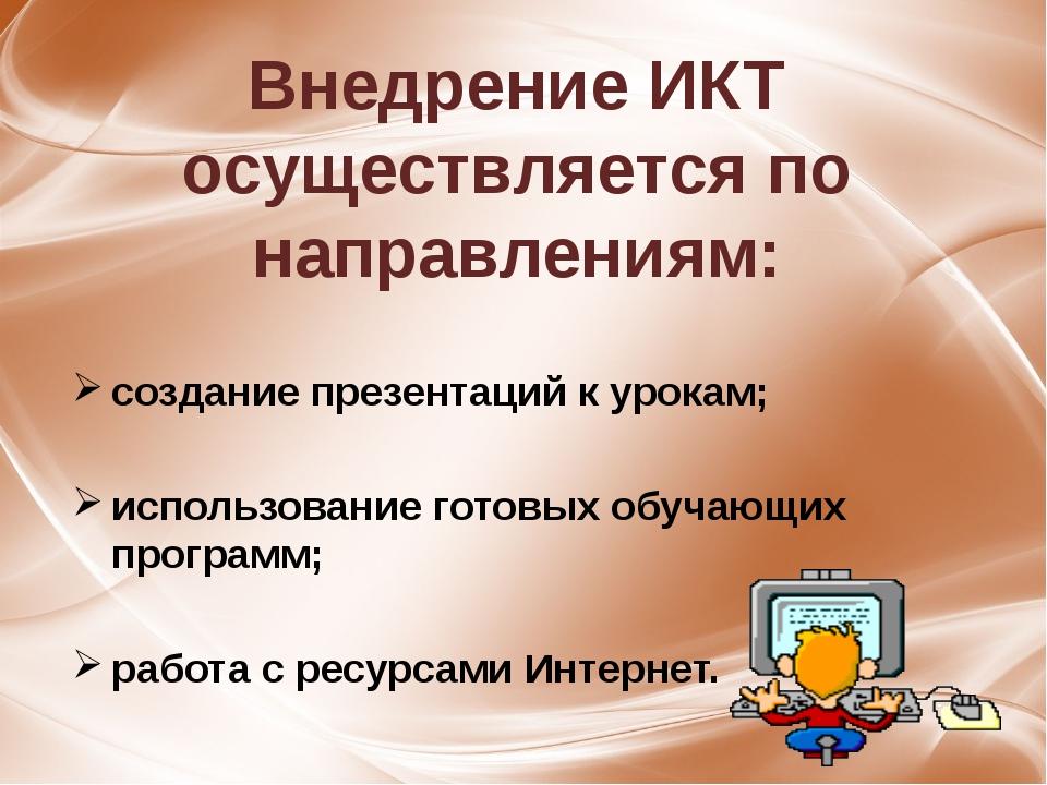 Внедрение ИКТ осуществляется по направлениям: создание презентаций к урокам;...