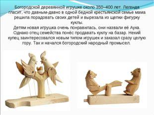 Богородской деревянной игрушке около 350–400 лет. Легенда гласит, что давным-