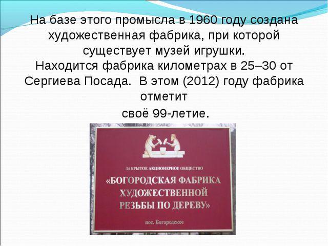 На базе этого промысла в 1960 году создана художественная фабрика, при которо...