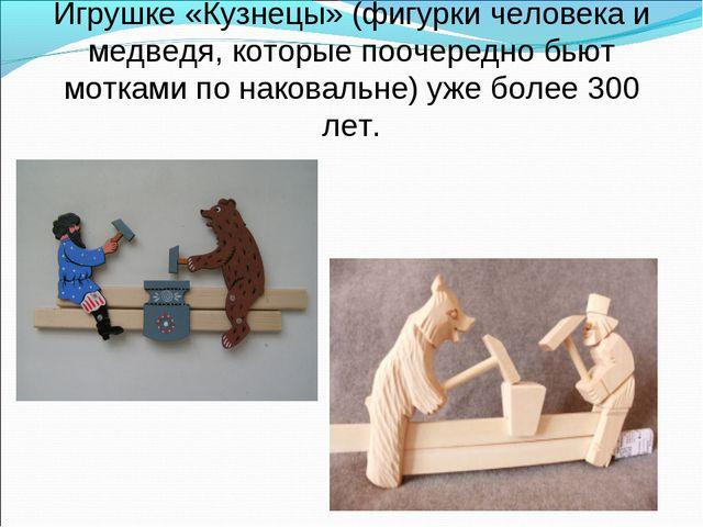 Игрушке «Кузнецы» (фигурки человека и медведя, которые поочередно бьют моткам...