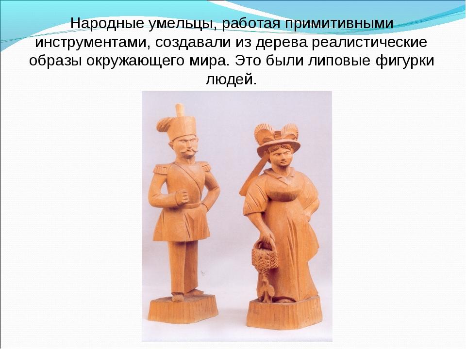 Народные умельцы, работая примитивными инструментами, создавали из дерева реа...