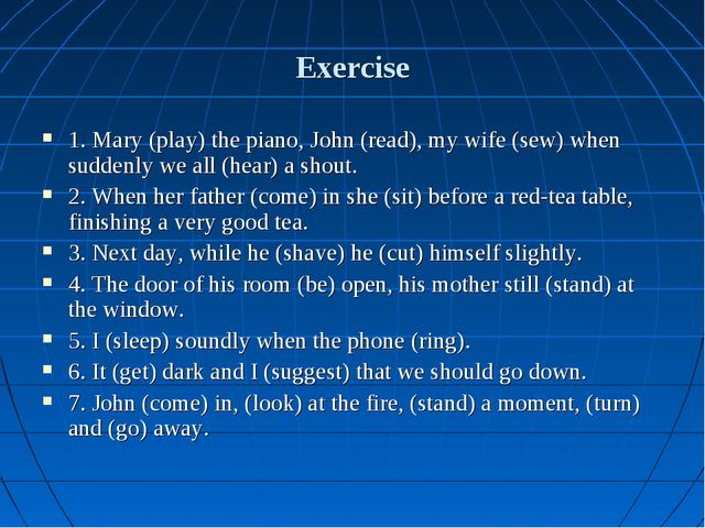 Exercise 1. Mary (play) the piano, John (read), my wife (sew) when suddenly w...