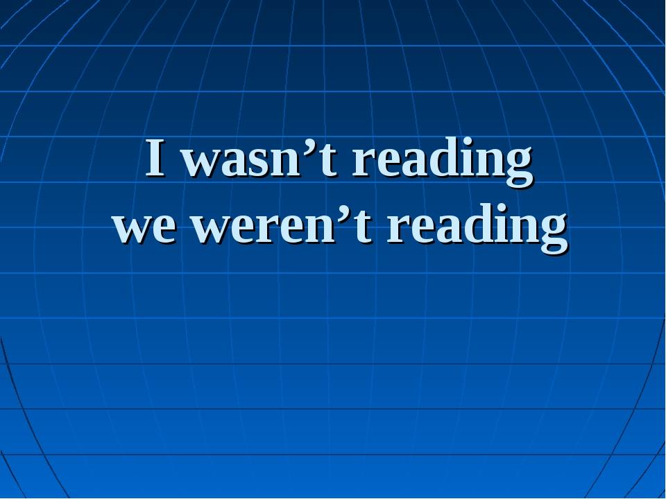 I wasn't reading we weren't reading