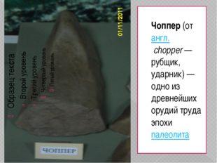 Чоппер(отангл.chopper— рубщик, ударник) — одно из древнейших орудий труда