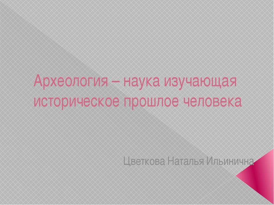 Археология – наука изучающая историческое прошлое человека Цветкова Наталья И...
