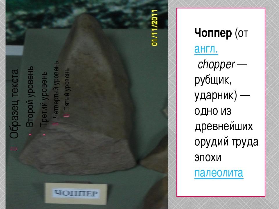 Чоппер(отангл.chopper— рубщик, ударник) — одно из древнейших орудий труда...
