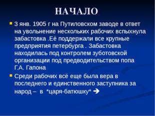 НАЧАЛО 3 янв. 1905 г на Путиловском заводе в ответ на увольнение нескольких р