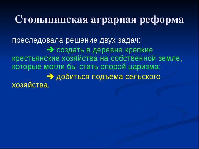 Столыпинская аграрная реформа преследовала решение двух задач:  создать в де...