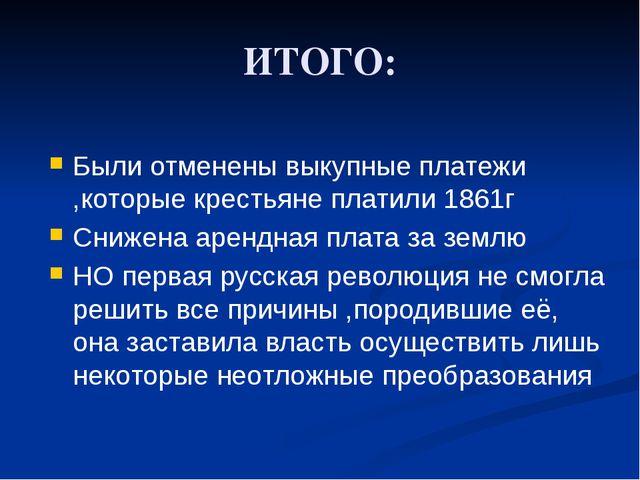 ИТОГО: Были отменены выкупные платежи ,которые крестьяне платили 1861г Снижен...