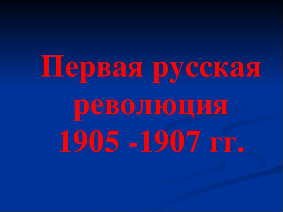 Первая русская революция 1905 -1907 гг.