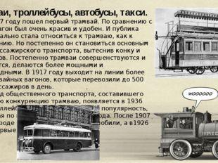 Трамваи, троллейбусы, автобусы, такси. Так в 1907 году пошел первый трамвай.