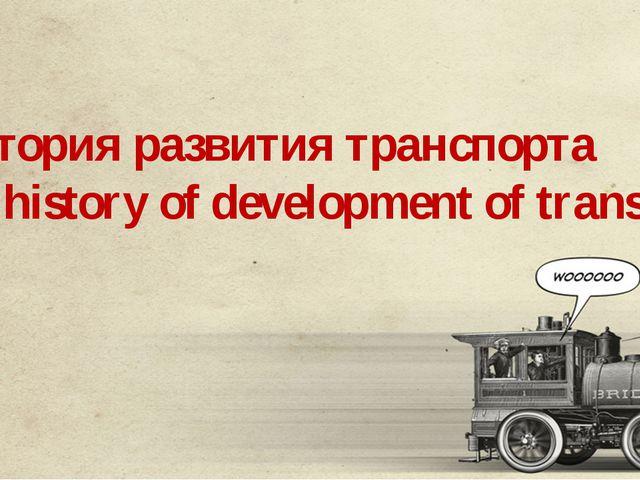 История развития транспорта The history of development of transport