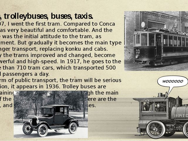Trams, trolleybuses, buses, taxis. So in 1907, I went the first tram. Compar...