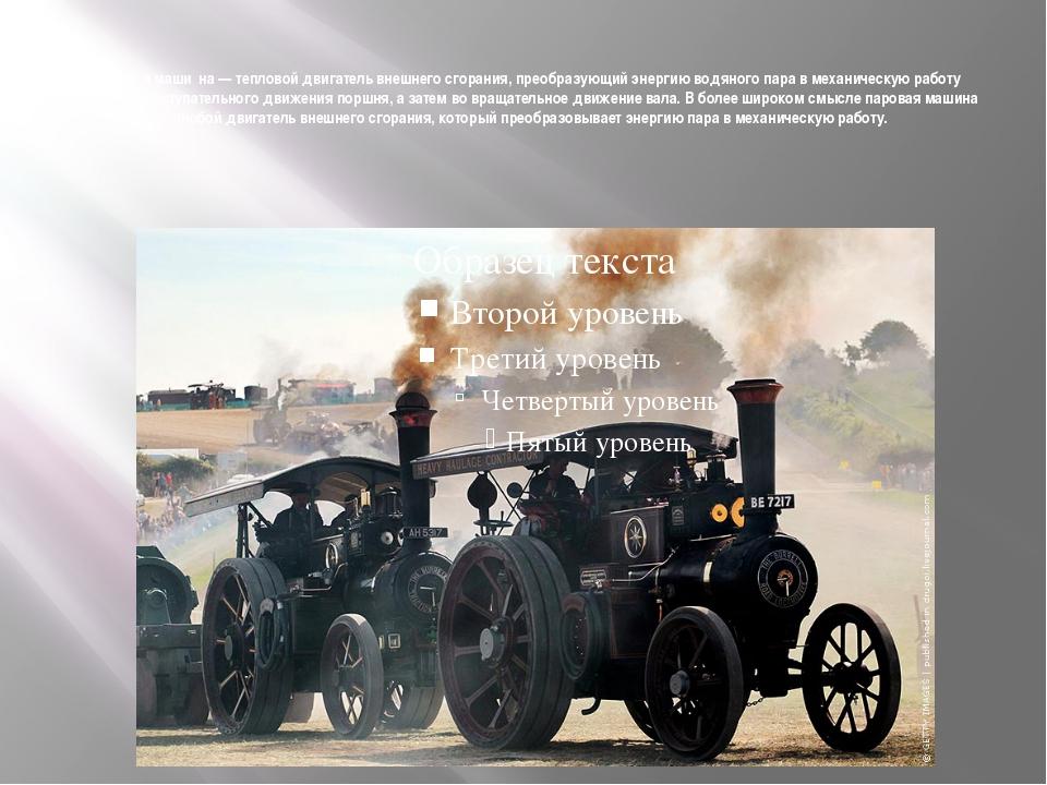 Парова́я маши́на — тепловой двигатель внешнего сгорания, преобразующий энерги...