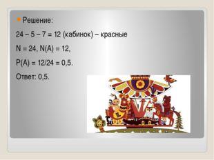 Решение: 24 – 5 – 7 = 12 (кабинок) – красные N = 24, N(A) = 12, Р(А) = 12/24