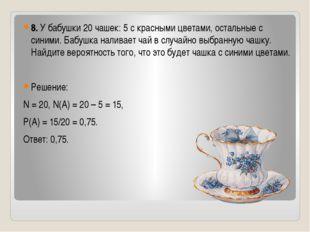 8. У бабушки 20 чашек: 5 с красными цветами, остальные с синими. Бабушка нал