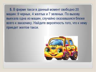 5. В фирме такси в данный момент свободно 20 машин: 9 черных, 4 желтых и 7 з
