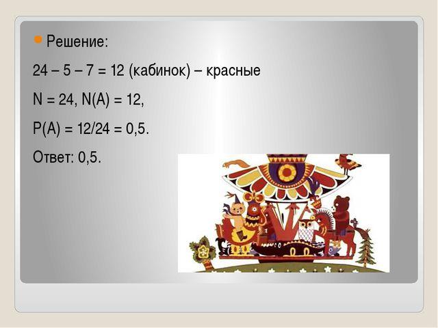 Решение: 24 – 5 – 7 = 12 (кабинок) – красные N = 24, N(A) = 12, Р(А) = 12/24...