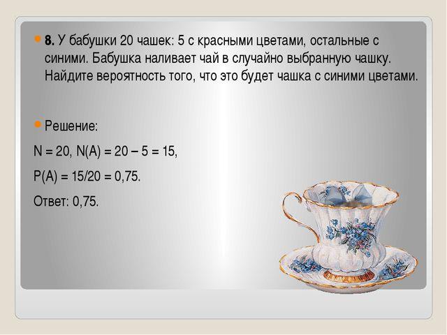 8. У бабушки 20 чашек: 5 с красными цветами, остальные с синими. Бабушка нал...