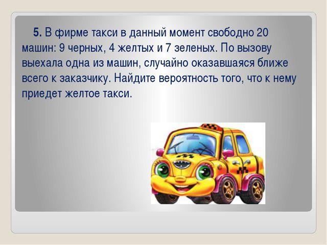 5. В фирме такси в данный момент свободно 20 машин: 9 черных, 4 желтых и 7 з...