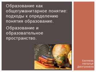 Беляева Наталья Дмитриевна Образование как общегуманитарное понятие: подходы