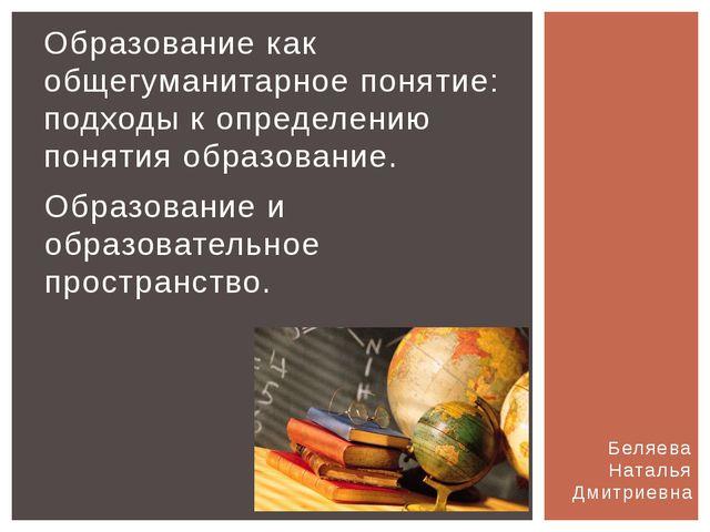 Беляева Наталья Дмитриевна Образование как общегуманитарное понятие: подходы...