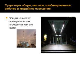 Существует общее, местное, комбинированное, рабочее и аварийное освещение. Об