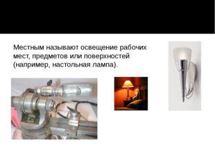 Местным называют освещение рабочих мест, предметов или поверхностей (наприме