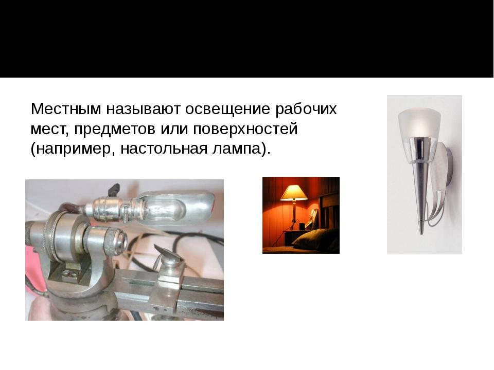 Местным называют освещение рабочих мест, предметов или поверхностей (наприме...