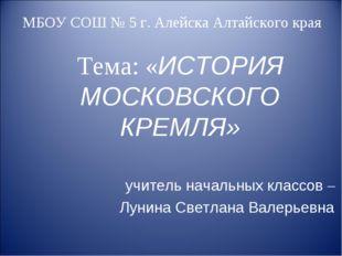 МБОУ СОШ № 5 г. Алейска Алтайского края Тема: «ИСТОРИЯ МОСКОВСКОГО КРЕМЛЯ» уч