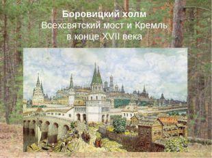 Боровицкий холм Всехсвятский мост и Кремль в конце XVII века