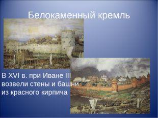 Белокаменный кремль В XVI в. при Иване III возвели стены и башни из красного