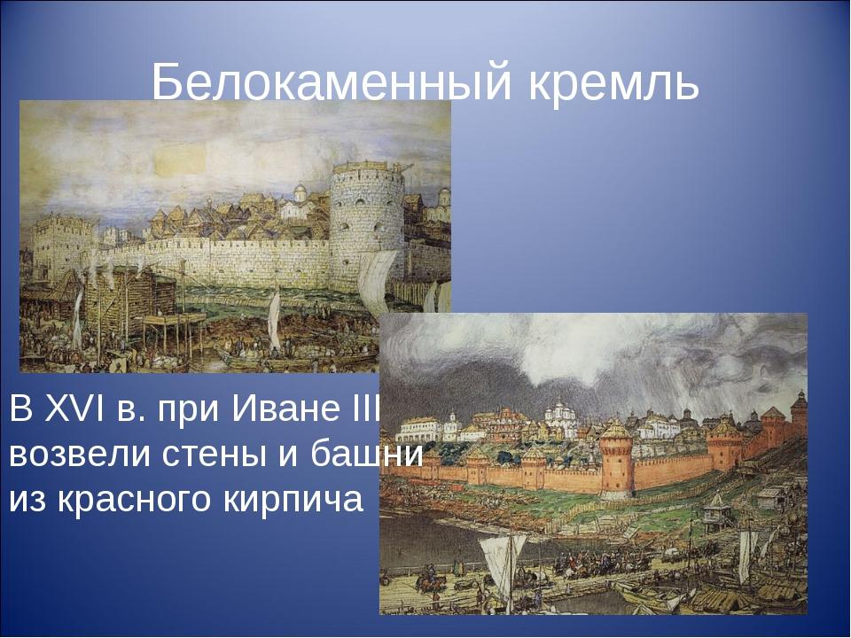 Белокаменный кремль В XVI в. при Иване III возвели стены и башни из красного...