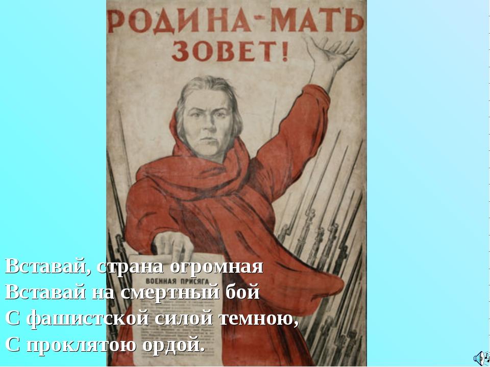 Вставай, страна огромная Вставай на смертный бой С фашистской силой темною, С...