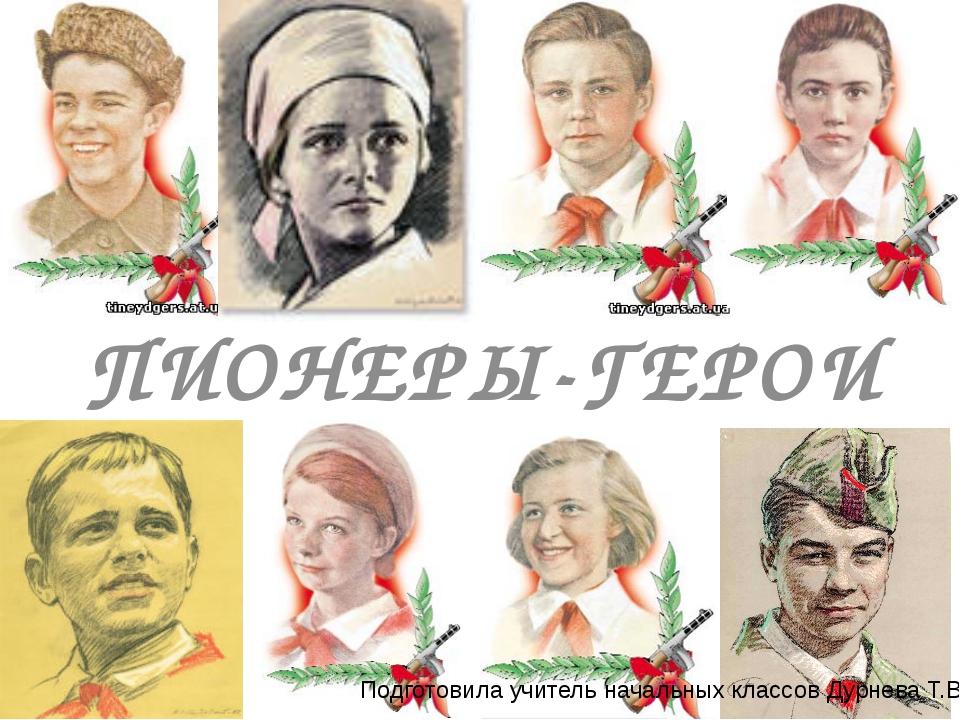 ПИОНЕРЫ-ГЕРОИ Подготовила учитель начальных классов Дурнева Т.В.