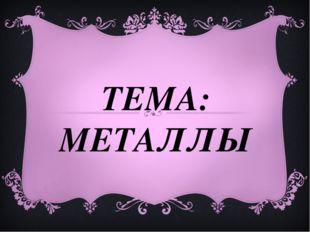 ТЕМА: МЕТАЛЛЫ