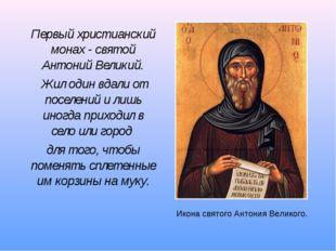 Первый христианский монах - святой Антоний Великий. Жил один вдали от поселен