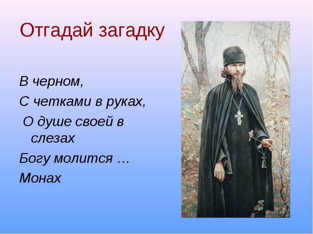 Отгадай загадку В черном, С четками в руках, О душе своей в слезах Богу молит...