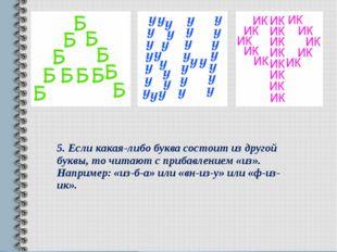 5.Если какая-либо буква состоит из другой буквы, то читают с прибавлением «и