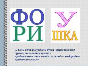 7.Если одна фигура или буква нарисована под другой, то читать нужно с прибав